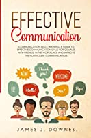 Effective Communication: Communication Skills Training. A Guide to Effective Communication Skills for Couples, with Friends, in the Workplace and Improve the Nonviolent Communication