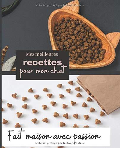 Mes meilleures recettes pour mon chat: Fait maison avec passion/ Carnet à remplir des recettes préférées de votre chat/ Je nourris mon chat ... Top/ Idée cadeau pour les passionés de chats