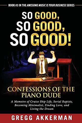 So Good, So Good, So Good! Confessions of the Piano Dude: A Memoire of Cruise Ship Life, Serial Rapists, Becoming Minimalist, Finding Love, and Living ... (Awesome Music Is Your Business, Band 3)