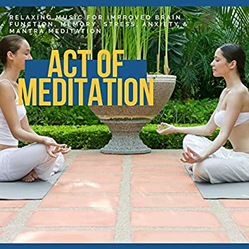 Act Of Meditation - Relaxing Music For Improved Brain Function, Memory, Stress, Anxiety & Mantra Meditation