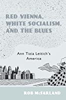 Red Vienna, White Socialism, and the Blues: Ann Tizia Leitich's America (Studies in German Literature Linguistics and Culture)