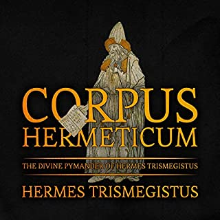 Corpus Hermeticum: The Divine Pymander of Hermes Trismegistus                   By:                                                                                                                                 Hermes Trismegistus                               Narrated by:                                                                                                                                 Arthur Rowan                      Length: 3 hrs and 16 mins     8 ratings     Overall 4.1