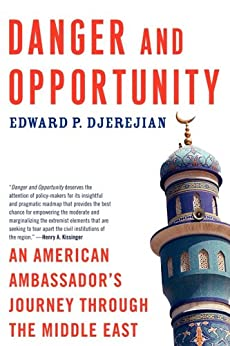 Danger and Opportunity: An American Ambassador's Journey Through the Middle East by [Edward P. Djerejian]