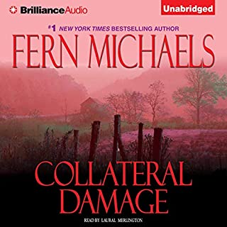 Collateral Damage     The Sisterhood, Book 11 (Rules of the Game, Book 4)              Written by:                                                                                                                                 Fern Michaels                               Narrated by:                                                                                                                                 Laural Merlington                      Length: 7 hrs and 19 mins     Not rated yet     Overall 0.0