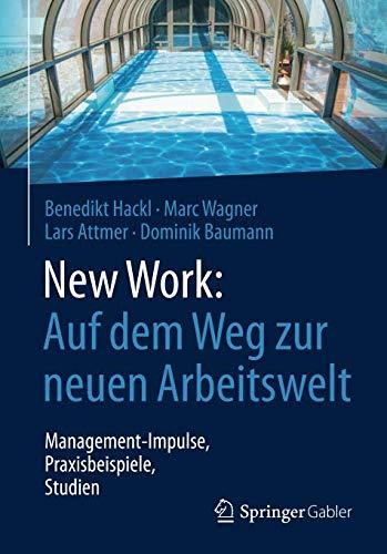 New Work: Auf dem Weg zur neuen Arbeitswelt: Management-Impulse, Praxisbeispiele, Studien