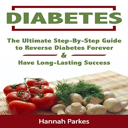 Diabetes: The Ultimate Step-by-Step Guide to Reverse Diabetes Forever and Have Long-Lasting Success audiobook cover art