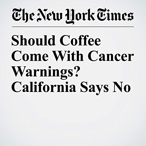 Should Coffee Come With Cancer Warnings? California Says No copertina