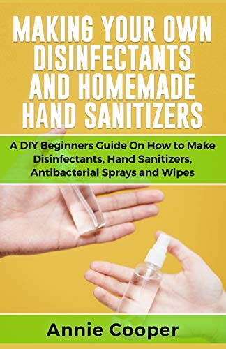 MAKING YOUR OWN DISINFECTANTS AND HOMEMADE HAND SANITIZERS: A DIY Beginners Guide on How to Make Disinfectants, Hand Sanitizers, Antibacterial Sprays and Wipes (Mini & Travel size)