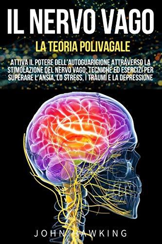 IL NERVO VAGO - LA TEORIA POLIVAGALE: Attiva il Potere dell'Autoguarigione attraverso la Stimolazione del Nervo Vago: Tecniche ed Esercizi per Superare l'Ansia, lo Stress, i Traumi e la Depressione