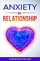 ANXIETY IN RELATIONSHIP Improve Communication Skills for Couple Conflicts, Eliminate Negative Thinking, Jealousy, and Attachment. Recreate the Love of your Partner, Get Rid of Insecurity and Fear of Abandonment