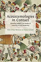 Acoustemologies in Contact: Sounding Subjects and Modes of Listening in Early Modernity