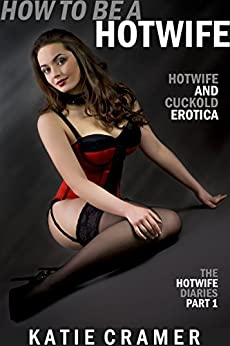 How To Be A Hotwife: Cuckold and Hotwife Stories (The Hotwife Diaries - Cuckold Erotica Stories Book 1) by [Katie Cramer]
