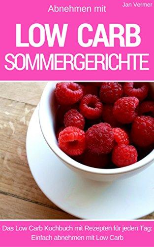 Abnehmen mit Low Carb - Sommergerichte ( ohne Zucker ): Das Kochbuch für jeden Tag - 40 Low Carb Rezepte für Mittagessen, Abendessen, Desserts, Kuchen und Brot - Low Carb für Einsteiger