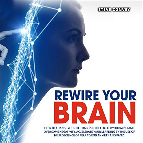 Listen Rewire Your Brain: How to Change Your Life Habits to Declutter Your Mind and Overcome Negativity. Ac audio book