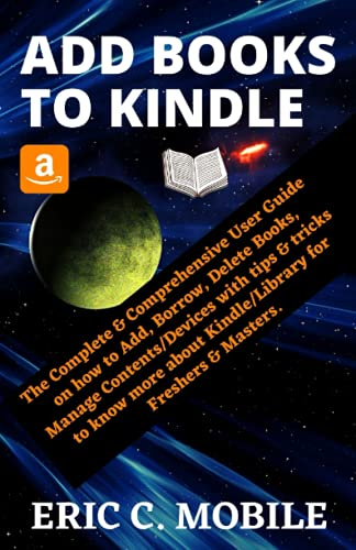 ADD BOOKS TO KINDLE: The Complete & Comprehensive User Guide on how to Add, Borrow, Delete Books, Manage Contents/Devices with tips & tricks to know more about Kindle/Library for Freshers & Masters