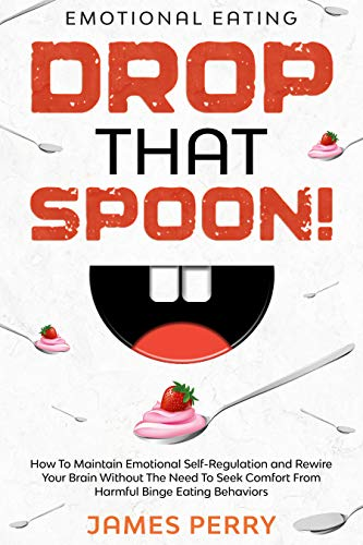 Emotional Eating: DROP THAT SPOON! - How To Maintain Emotional Self-Regulation and...
