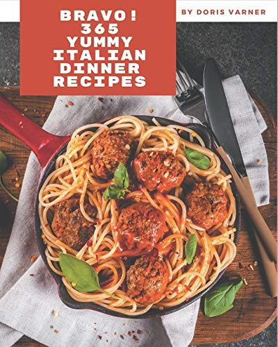 Bravo! 365 Yummy Italian Dinner Recipes: Yummy Italian Dinner Cookbook - All The Best Recipes You Need are Here!