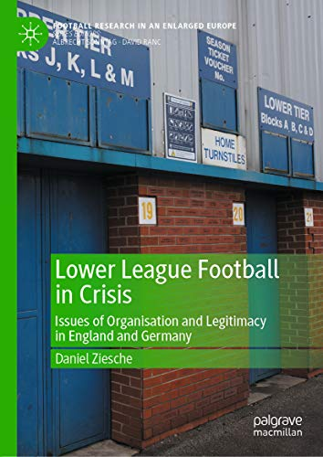 Lower League Football in Crisis: Issues of Organisation and Legitimacy in England and Germany (Football Research in an Enlarged Europe) (English Edition)