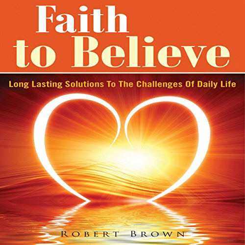 Faith to Believe     Long Lasting Solutions to the Challenges of Daily Life              By:                                                                                                                                 Robert Brown                               Narrated by:                                                                                                                                 Cyrus                      Length: 24 mins     Not rated yet     Overall 0.0
