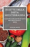 Ricette Della Dieta Mediterranea 2021 (Mediterranean Cookbook 2021 Italian Edition): Squisite E Deliziose Ricette Per Principianti