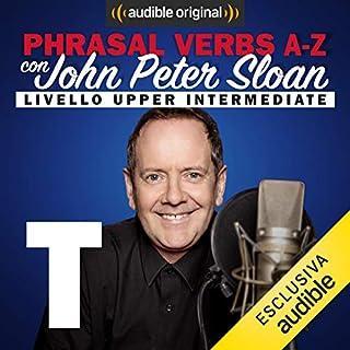 T (Lesson 22)     Phrasal verbs A-Z con John Peter Sloan              Di:                                                                                                                                 John Peter Sloan                               Letto da:                                                                                                                                 John Peter Sloan                      Durata:  20 min     10 recensioni     Totali 4,7