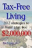 Tax-Free Living: 2012 strategies to build a tax free $2,000,000