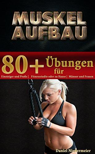 Muskelaufbau: 80+ Übungen für Einsteiger und Profis, Fitnessstudio oder zu Hause, Männer und Frauen (Muskelaufbau ganz einfach 1)