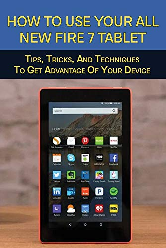 How To Use Your All-New Fire 7 Tablet: Tips, Tricks, And Techniques To Get Advantage Of Your Device: How To Use Fire 7 Tablet