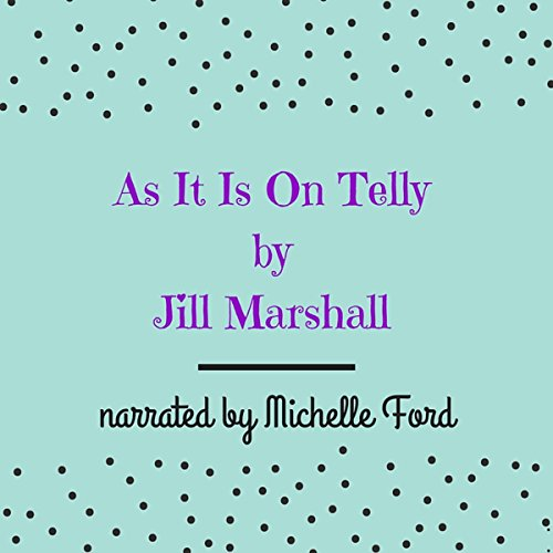 As It Is on Telly                   By:                                                                                                                                 Jill Marshall                               Narrated by:                                                                                                                                 Michelle Ford                      Length: 6 hrs and 36 mins     Not rated yet     Overall 0.0
