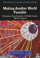 Making Another World Possible: 10 Creative Time Summits, 10 Global Issues, 100 Art Projects