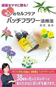 [四宮美幸]の頑張るママに贈る!心のセルフケア・バッチフラワー活用法: 38種類の花のエネルギーがあなたの心を癒やします (バッチフラワーレメディ)