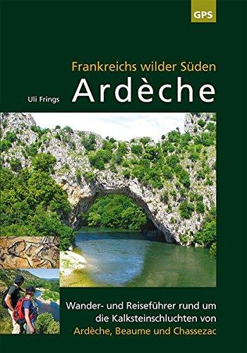 Ardèche, Frankreichs wilder Süden: Reise- und Wanderführer rund um die Kalksteinschluchten von Ardèche, Beaume und Chassezac