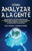Cómo analizar a la gente: Una guía sobre los tipos de personalidad, el comportamiento humano, la psicología oscura, la inteligencia emocional, la persuasión, la manipulación y el eneagrama