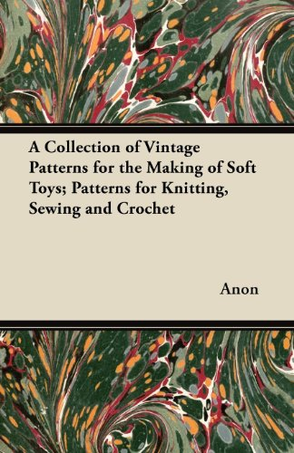 A Collection of Vintage Patterns for the Making of Soft Toys; Patterns for Knitting, Sewing and Crochet (English Edition)