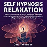 Self-Hypnosis Relaxation: Unlock the Subliminal Secrets for Manifesting Abundance, Attracting Success, Maximizing Productivity, Increasing Focus & Magnetizing Wealth While You Sleep