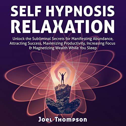 Self-Hypnosis Relaxation: Unlock the Subliminal Secrets for Manifesting Abundance, Attracting Success, Maximizing Productivity, Increasing Focus & Magnetizing Wealth While You Sleep audiobook cover art