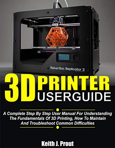 3D PRINTER USER GUIDE: A Complete Step By Step User Manual For Understanding The Fundamentals Of 3D Printing, How To Maintain And Troubleshoot Common Difficulties