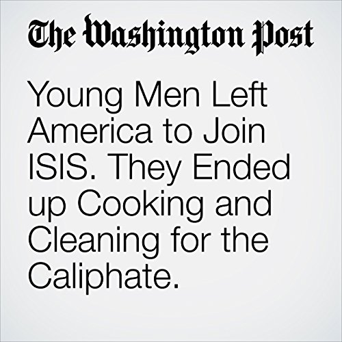 Young Men Left America to Join ISIS. They Ended up Cooking and Cleaning for the Caliphate. copertina