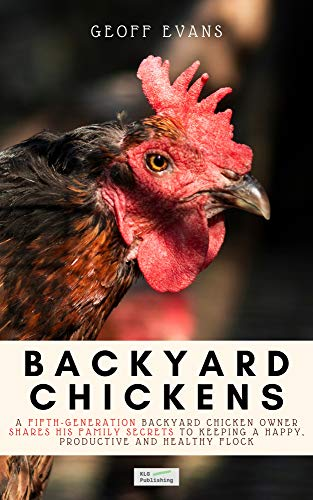 Backyard Chickens: A Fifth-Generation Backyard Chicken Owner Shares His Family Secrets To Keeping A Happy, Productive & Healthy Flock (Your Backyard Dream Book 2) by [Geoff Evans]