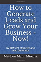 How to Generate Leads and Grow Your Business - Now!: by IBM's #1 Marketer and Lead Generator