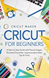 Cricut for Beginners: A Step-by-Step Guide with Precise Images, Illustrated Examples, Original Project Ideas, Tips & Tricks