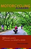 Motorcycling Alabama: 50 Ride Loops through the Heart of Dixie