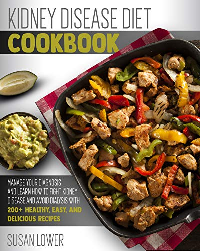 KIDNEY DISEASE DIET COOKBOOK: Manage Your Diagnosis and Learn How to Fight Kidney Disease and Avoid Dialysis with 200+ Healthy, Easy, and Delicious Recipes