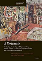 A L'orientale: Collecting, Displaying and Appropriating Islamic Art and Architecture in the Nineteenth and Early Twentieth Centuries (Arts and Archaeology of the Islamic World)