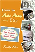 How to Make Money Using Etsy: A Guide to the Online Marketplace for Crafts and Handmade Products