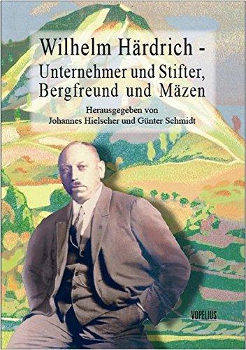 Wilhelm Härdrich - Unternehmer und Stifter, Bergfreund und Mäzen