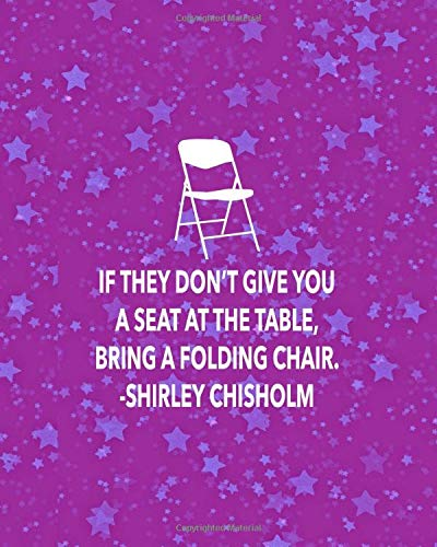 IF THEY DON'T GIVE YOU A SET AT THE TABLE, BRING A FOLDING CHAIR. SHIRLEY CHISHOLM: 8x10 sketchbook : 200 pages