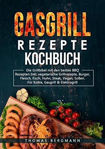 Gasgrill Rezepte Kochbuch: Die Grill Bebel mit den besten BBQ Rezepten Inkl. vegetarische Grillrezepte, Burger, Fleisch, Fisch, Huhn, Steak, Vegan, Soßen. für Kohle, Gasgrill & Elektroherd