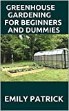 GREENHOUSE GARDENING FOR BEGINNERS AND DUMMIES: Step by Step Ways to Build your Greenhouse System and Grow Healthy Vegetables, Fruits, ... (Greenhouse Hydroponics Aquaponics)