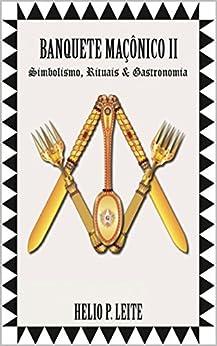 Banquete Maçônico II: Simbolismo, Rituais & Gastronomia (1 Livro 2) (Portuguese Edition) by [HELIO P. LEITE]